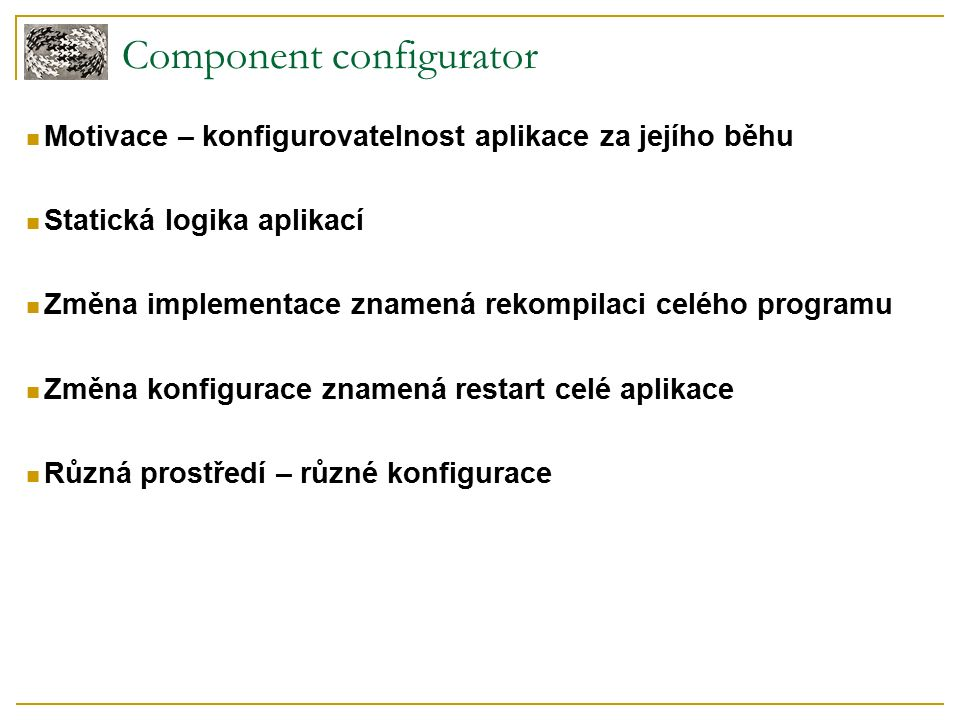Component configurator Motivace – konfigurovatelnost aplikace za jejího běhu Statická logika aplikací Změna implementace znamená rekompilaci celého programu Změna konfigurace znamená restart celé aplikace Různá prostředí – různé konfigurace