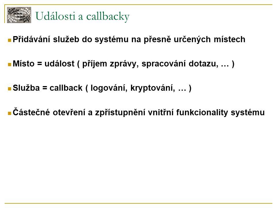 Události a callbacky Přidávání služeb do systému na přesně určených místech Místo = událost ( příjem zprávy, spracování dotazu, … ) Služba = callback ( logování, kryptování, … ) Částečné otevření a zpřístupnění vnitřní funkcionality systému