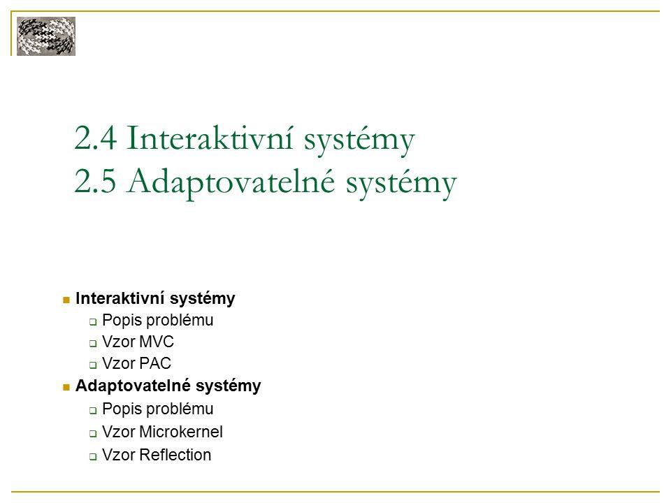 2.4 Interaktivní systémy 2.5 Adaptovatelné systémy Interaktivní systémy  Popis problému  Vzor MVC  Vzor PAC Adaptovatelné systémy  Popis problému  Vzor Microkernel  Vzor Reflection