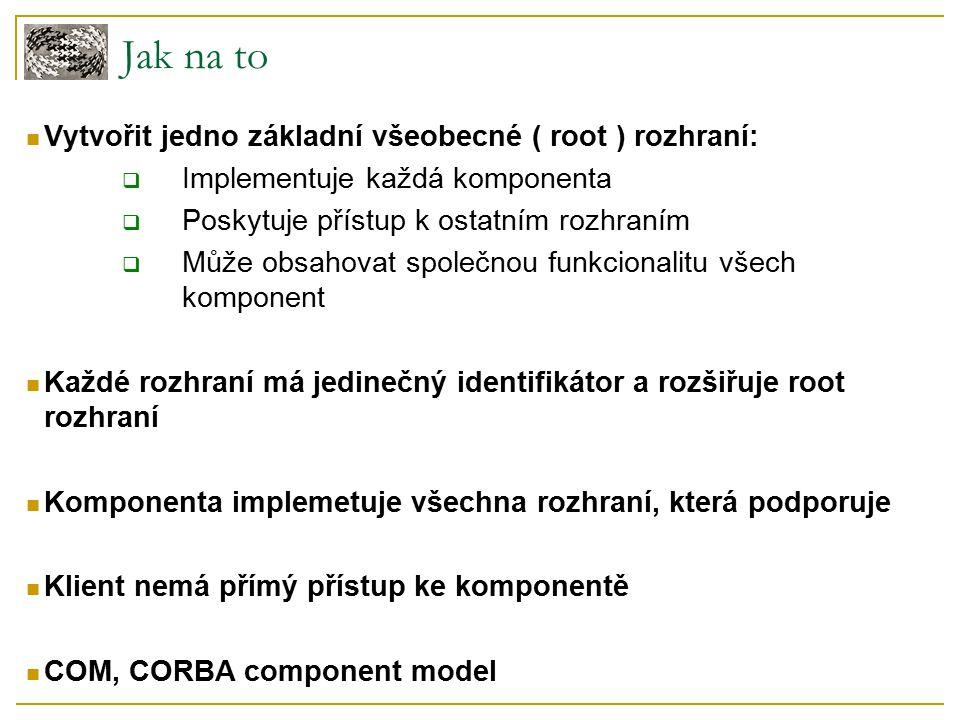 Jak na to Vytvořit jedno základní všeobecné ( root ) rozhraní:  Implementuje každá komponenta  Poskytuje přístup k ostatním rozhraním  Může obsahovat společnou funkcionalitu všech komponent Každé rozhraní má jedinečný identifikátor a rozšiřuje root rozhraní Komponenta implemetuje všechna rozhraní, která podporuje Klient nemá přímý přístup ke komponentě COM, CORBA component model
