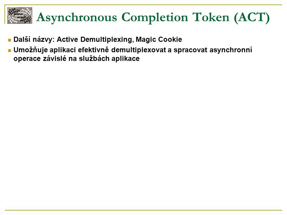 Asynchronous Completion Token (ACT) Další názvy: Active Demultiplexing, Magic Cookie Umožňuje aplikaci efektivně demultiplexovat a spracovat asynchronní operace závislé na službách aplikace