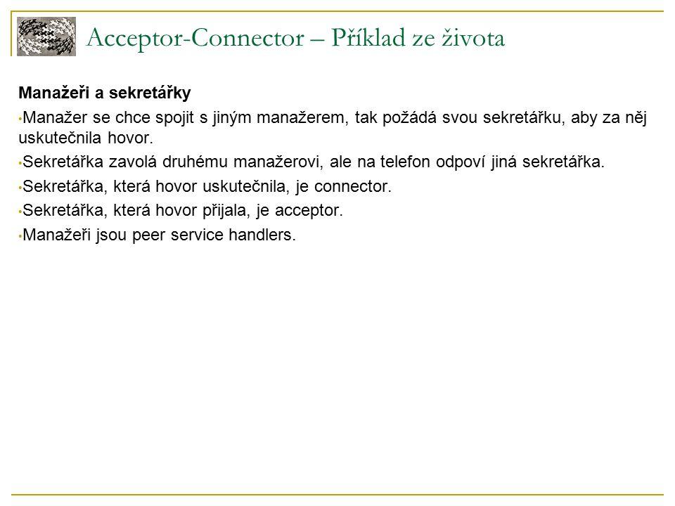 Acceptor-Connector – Příklad ze života Manažeři a sekretářky Manažer se chce spojit s jiným manažerem, tak požádá svou sekretářku, aby za něj uskutečnila hovor.