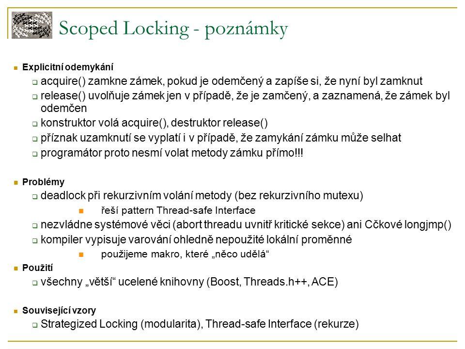 Scoped Locking - poznámky Explicitní odemykání  acquire() zamkne zámek, pokud je odemčený a zapíše si, že nyní byl zamknut  release() uvolňuje zámek jen v případě, že je zamčený, a zaznamená, že zámek byl odemčen  konstruktor volá acquire(), destruktor release()  příznak uzamknutí se vyplatí i v případě, že zamykání zámku může selhat  programátor proto nesmí volat metody zámku přímo!!.