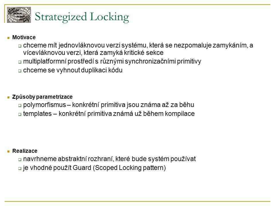 Strategized Locking Motivace  chceme mít jednovláknovou verzi systému, která se nezpomaluje zamykáním, a vícevláknovou verzi, která zamyká kritické sekce  multiplatformní prostředí s různými synchronizačními primitivy  chceme se vyhnout duplikaci kódu Způsoby parametrizace  polymorfismus – konkrétní primitiva jsou známa až za běhu  templates – konkrétní primitiva známá už během kompilace Realizace  navrhneme abstraktní rozhraní, které bude systém používat  je vhodné použít Guard (Scoped Locking pattern)