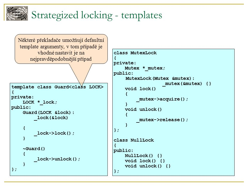 Strategized locking - templates template class Guard { private: LOCK *_lock; public: Guard(LOCK &lock): _lock(&lock) { _lock->lock(); } ~Guard() { _lo
