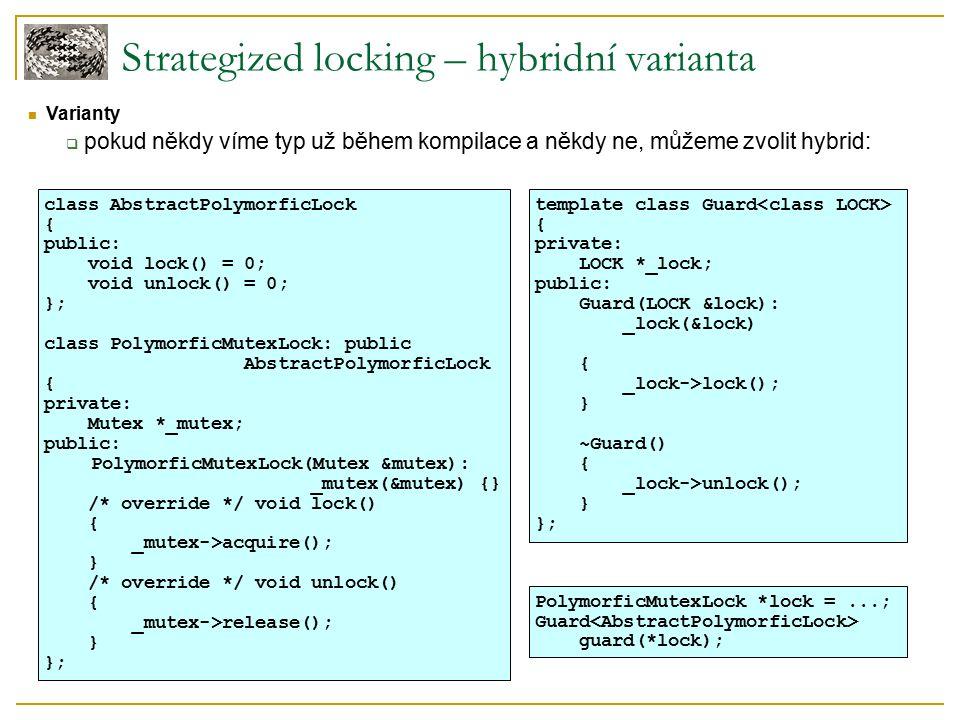 Strategized locking – hybridní varianta Varianty  pokud někdy víme typ už během kompilace a někdy ne, můžeme zvolit hybrid: class AbstractPolymorficLock { public: void lock() = 0; void unlock() = 0; }; class PolymorficMutexLock: public AbstractPolymorficLock { private: Mutex *_mutex; public: PolymorficMutexLock(Mutex &mutex): _mutex(&mutex) {} /* override */ void lock() { _mutex->acquire(); } /* override */ void unlock() { _mutex->release(); } }; template class Guard { private: LOCK *_lock; public: Guard(LOCK &lock): _lock(&lock) { _lock->lock(); } ~Guard() { _lock->unlock(); } }; PolymorficMutexLock *lock =...; Guard guard(*lock);