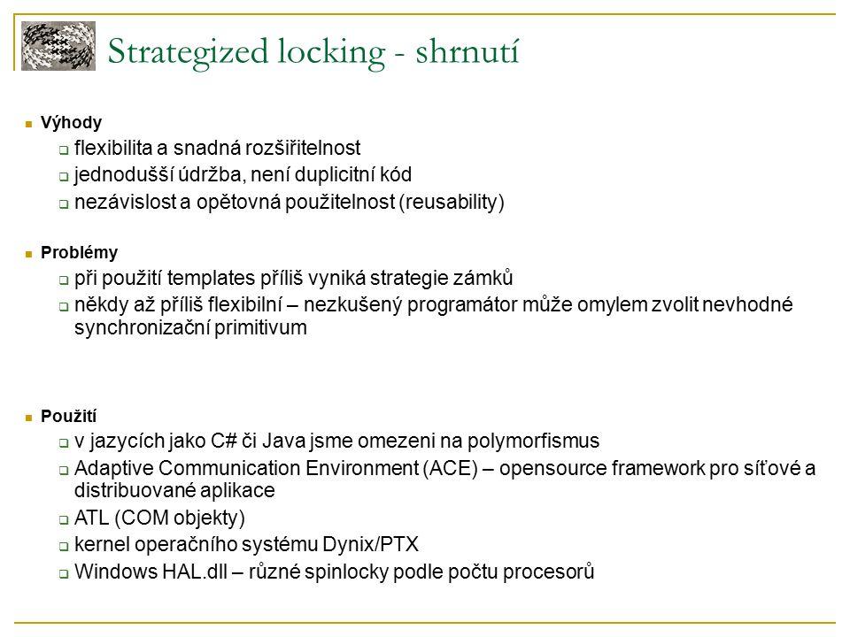 Strategized locking - shrnutí Výhody  flexibilita a snadná rozšiřitelnost  jednodušší údržba, není duplicitní kód  nezávislost a opětovná použitelnost (reusability) Problémy  při použití templates příliš vyniká strategie zámků  někdy až příliš flexibilní – nezkušený programátor může omylem zvolit nevhodné synchronizační primitivum Použití  v jazycích jako C# či Java jsme omezeni na polymorfismus  Adaptive Communication Environment (ACE) – opensource framework pro síťové a distribuované aplikace  ATL (COM objekty)  kernel operačního systému Dynix/PTX  Windows HAL.dll – různé spinlocky podle počtu procesorů