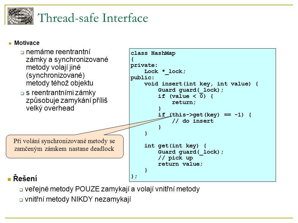Thread-safe Interface Řešení  veřejné metody POUZE zamykají a volají vnitřní metody  vnitřní metody NIKDY nezamykají Motivace  nemáme reentrantní zámky a synchronizované metody volají jiné (synchronizované) metody téhož objektu  s reentrantními zámky způsobuje zamykání příliš velký overhead class HashMap { private: Lock *_lock; public: void insert(int key, int value) { Guard guard(_lock); if (value < 0) { return; } if (this->get(key) == -1) { // do insert } int get(int key) { Guard guard(_lock); // pick up return value; } }; Při volání synchronizované metody se zamčeným zámkem nastane deadlock