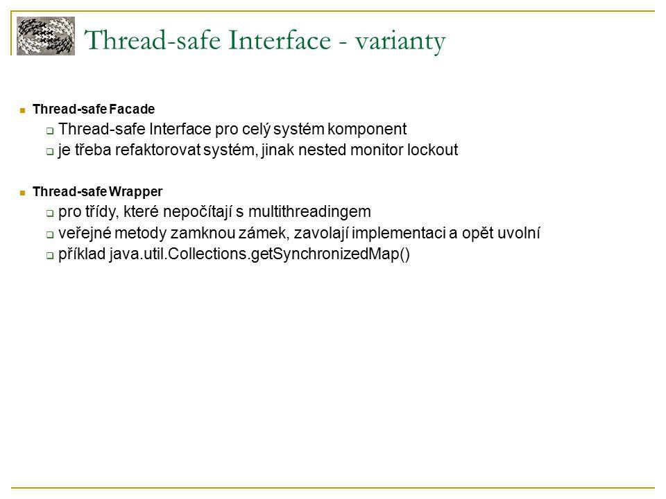 Thread-safe Interface - varianty Thread-safe Facade  Thread-safe Interface pro celý systém komponent  je třeba refaktorovat systém, jinak nested monitor lockout Thread-safe Wrapper  pro třídy, které nepočítají s multithreadingem  veřejné metody zamknou zámek, zavolají implementaci a opět uvolní  příklad java.util.Collections.getSynchronizedMap()