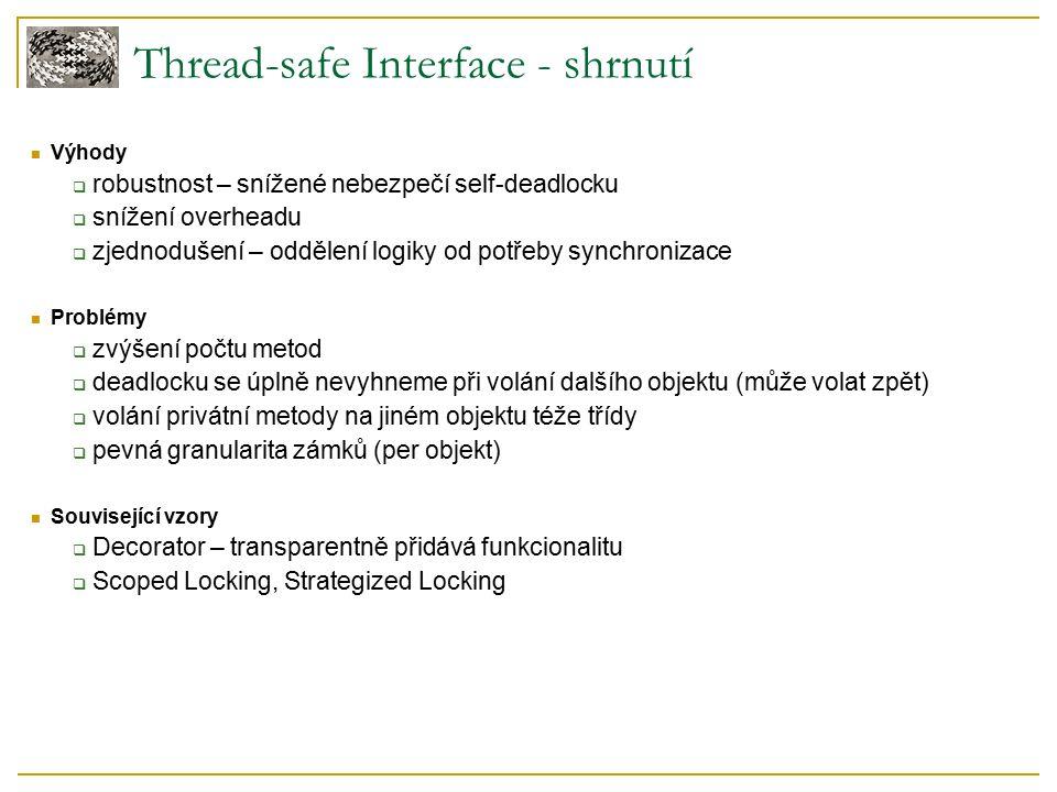 Thread-safe Interface - shrnutí Výhody  robustnost – snížené nebezpečí self-deadlocku  snížení overheadu  zjednodušení – oddělení logiky od potřeby synchronizace Problémy  zvýšení počtu metod  deadlocku se úplně nevyhneme při volání dalšího objektu (může volat zpět)  volání privátní metody na jiném objektu téže třídy  pevná granularita zámků (per objekt) Související vzory  Decorator – transparentně přidává funkcionalitu  Scoped Locking, Strategized Locking