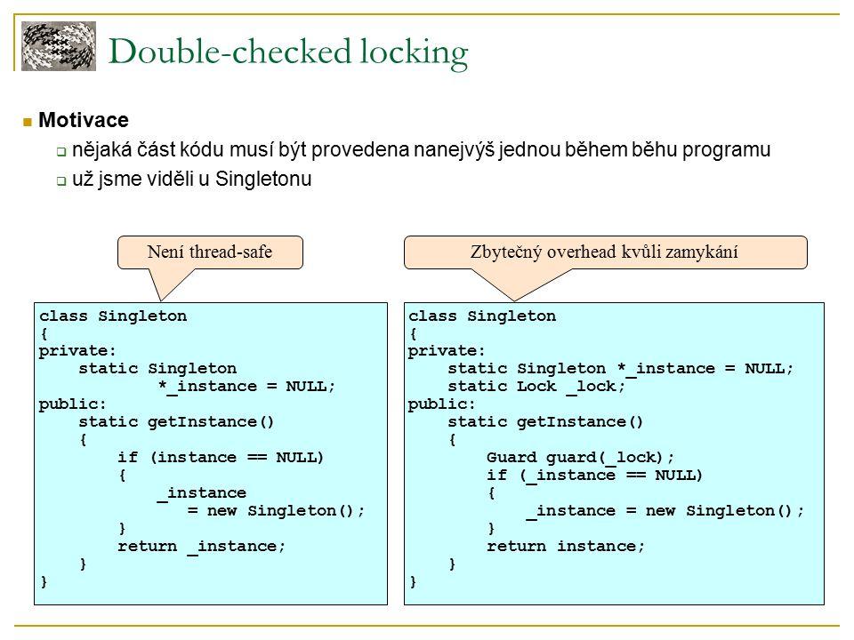 Double-checked locking Motivace  nějaká část kódu musí být provedena nanejvýš jednou během běhu programu  už jsme viděli u Singletonu class Singleton { private: static Singleton *_instance = NULL; public: static getInstance() { if (instance == NULL) { _instance = new Singleton(); } return _instance; } class Singleton { private: static Singleton *_instance = NULL; static Lock _lock; public: static getInstance() { Guard guard(_lock); if (_instance == NULL) { _instance = new Singleton(); } return instance; } Není thread-safeZbytečný overhead kvůli zamykání