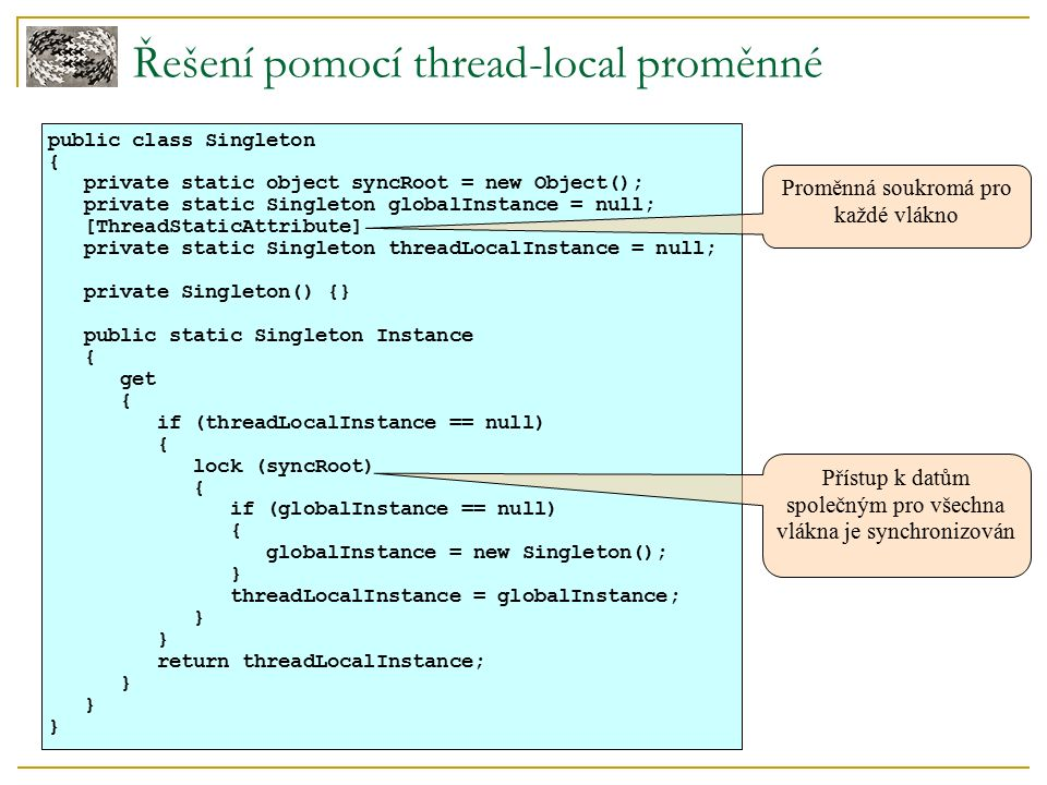 Řešení pomocí thread-local proměnné public class Singleton { private static object syncRoot = new Object(); private static Singleton globalInstance =