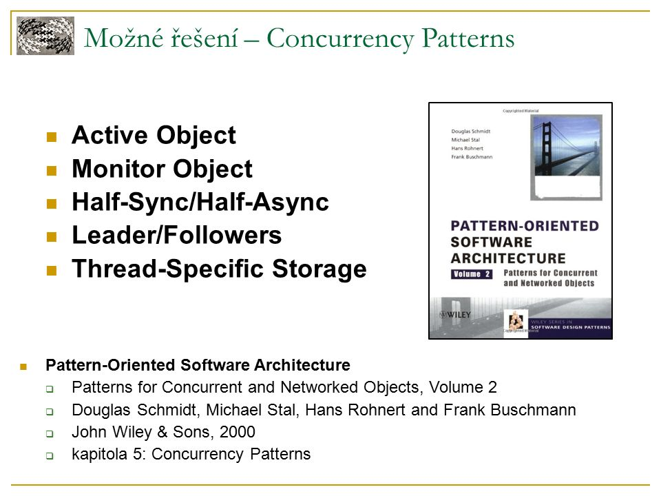 Možné řešení – Concurrency Patterns Active Object Monitor Object Half-Sync/Half-Async Leader/Followers Thread-Specific Storage Pattern-Oriented Softwa