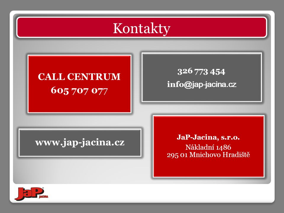 Kontakty CALL CENTRUM 605 707 077 JaP-Jacina, s.r.o. Nákladní 1486 295 01 Mnichovo Hradiště www.jap-jacina.cz 326 773 454 info @jap-jacina.cz