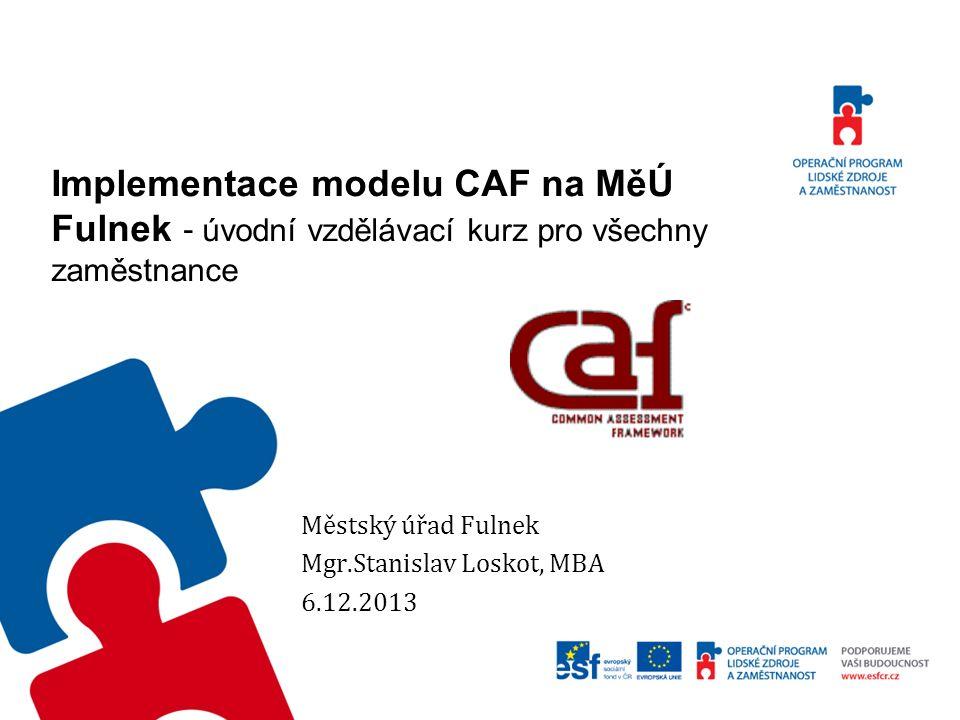 Zavedení modelu CAF (Společný hodnotící rámec) Model CAF poskytuje : hodnocení založené na důkazech podle předem daného souboru kritérií, možnosti, jak zjišťovat pokrok a dosahovat vynikajících výsledků, prostředek k dosažení společného postoje v otázce potřebných kroků pro zlepšování úřadu – příležitosti ke zlepšování, vazbu mezi dosahovanými výsledky a vytvářenými předpoklady, prostředek pro motivování vlastních zaměstnanců k zapojení do procesu zlepšování úřadu.