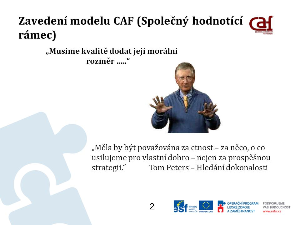 """Zavedení modelu CAF (Společný hodnotící rámec) """"Musíme kvalitě dodat její morální rozměr ….. 2 """"Měla by být považována za ctnost – za něco, o co usilujeme pro vlastní dobro – nejen za prospěšnou strategii. Tom Peters – Hledání dokonalosti"""