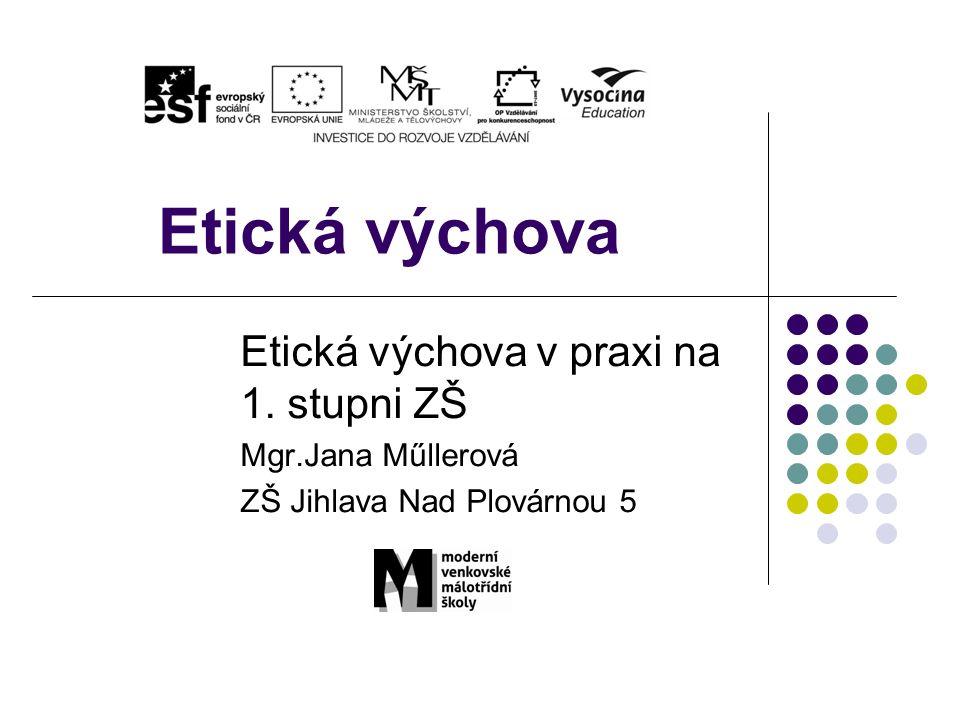 Etická výchova Etická výchova v praxi na 1. stupni ZŠ Mgr.Jana Műllerová ZŠ Jihlava Nad Plovárnou 5
