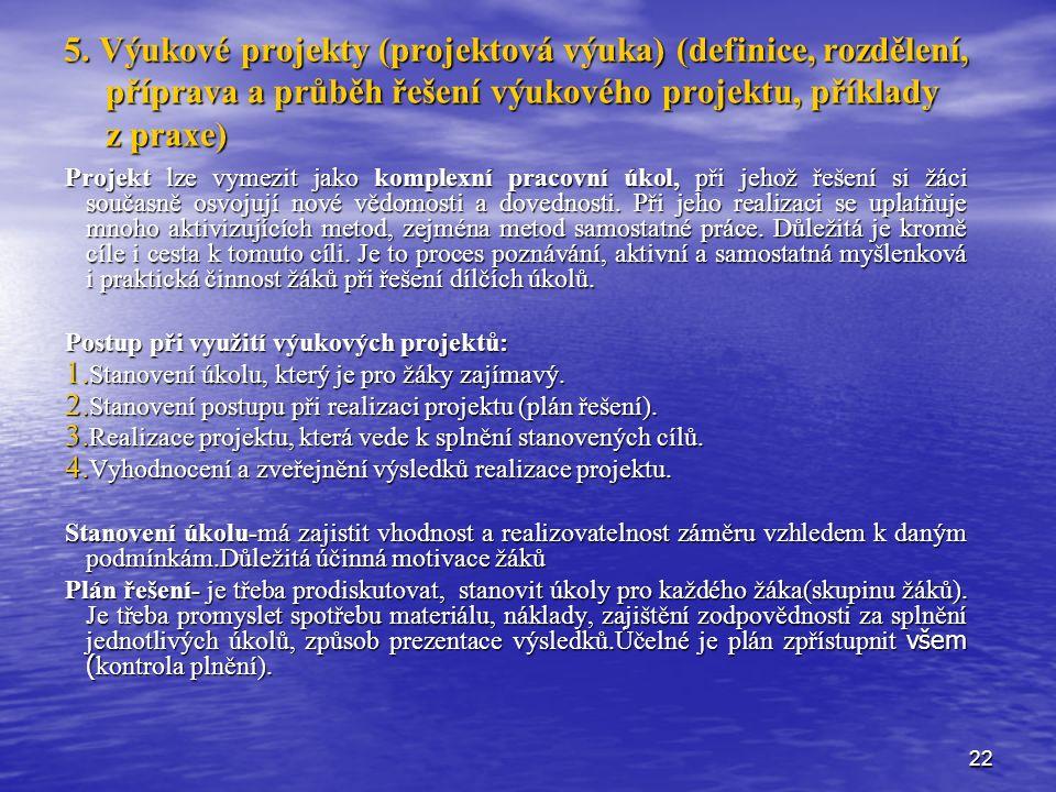 22 5. Výukové projekty (projektová výuka) (definice, rozdělení, příprava a průběh řešení výukového projektu, příklady z praxe) Projekt lze vymezit jak