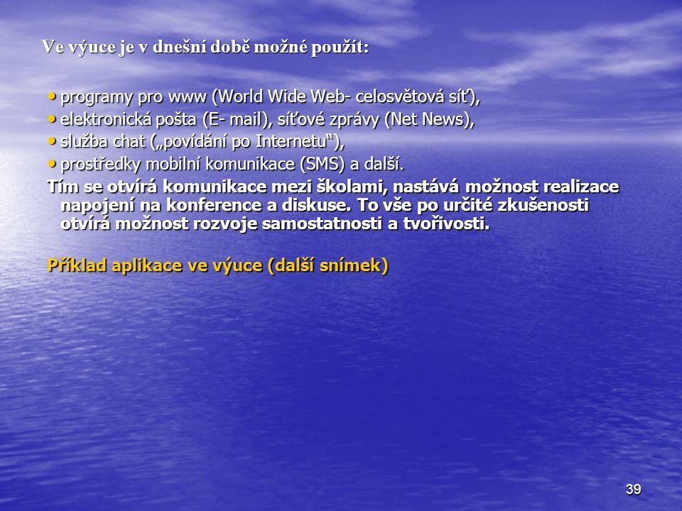 """39 Ve výuce je v dnešní době možné použít: programy pro www (World Wide Web- celosvětová síť), programy pro www (World Wide Web- celosvětová síť), elektronická pošta (E- mail), síťové zprávy (Net News), elektronická pošta (E- mail), síťové zprávy (Net News), služba chat (""""povídání po Internetu ), služba chat (""""povídání po Internetu ), prostředky mobilní komunikace (SMS) a další."""
