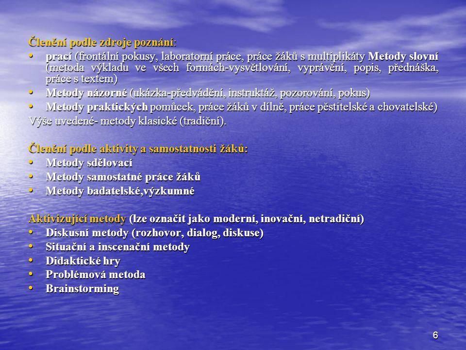 6 Členění podle zdroje poznání: prací (frontální pokusy, laboratorní práce, práce žáků s multiplikáty Metody slovní (metoda výkladu ve všech formách-vysvětlování, vyprávění, popis, přednáška, práce s textem) prací (frontální pokusy, laboratorní práce, práce žáků s multiplikáty Metody slovní (metoda výkladu ve všech formách-vysvětlování, vyprávění, popis, přednáška, práce s textem) Metody názorné (ukázka-předvádění, instruktáž, pozorování, pokus) Metody názorné (ukázka-předvádění, instruktáž, pozorování, pokus) Metody praktických pomůcek, práce žáků v dílně, práce pěstitelské a chovatelské) Metody praktických pomůcek, práce žáků v dílně, práce pěstitelské a chovatelské) Výše uvedené- metody klasické (tradiční).