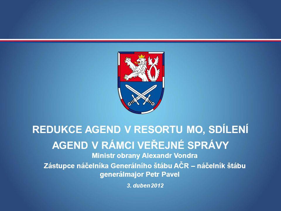 REDUKCE AGEND V RESORTU MO, SDÍLENÍ AGEND V RÁMCI VEŘEJNÉ SPRÁVY 3. duben 2012 Ministr obrany Alexandr Vondra Zástupce náčelníka Generálního štábu AČR