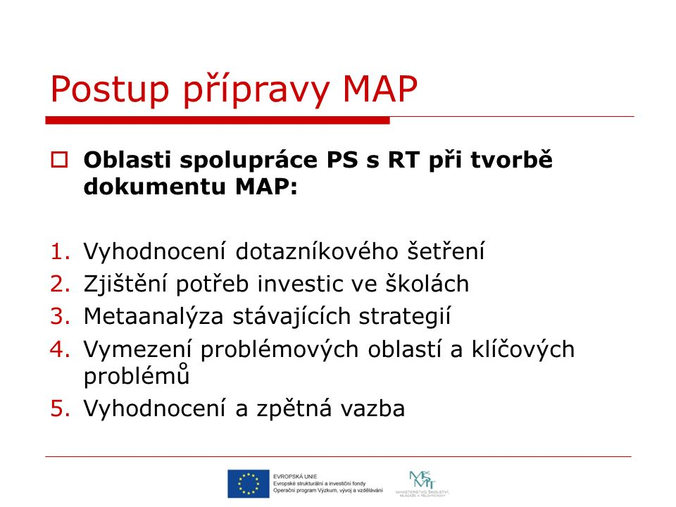  Oblasti spolupráce PS s RT při tvorbě dokumentu MAP: 1.Vyhodnocení dotazníkového šetření 2.Zjištění potřeb investic ve školách 3.Metaanalýza stávajících strategií 4.Vymezení problémových oblastí a klíčových problémů 5.Vyhodnocení a zpětná vazba Postup přípravy MAP