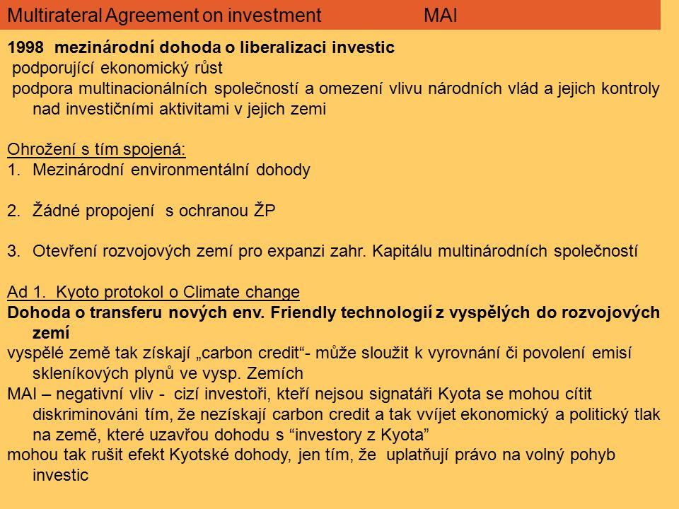Multirateral Agreement on investment MAI 1998 mezinárodní dohoda o liberalizaci investic podporující ekonomický růst podpora multinacionálních společností a omezení vlivu národních vlád a jejich kontroly nad investičními aktivitami v jejich zemi Ohrožení s tím spojená: 1.Mezinárodní environmentální dohody 2.Žádné propojení s ochranou ŽP 3.Otevření rozvojových zemí pro expanzi zahr.