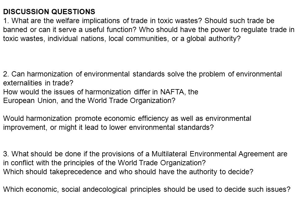 DISCUSSION QUESTIONS 1. What are the welfare implications of trade in toxic wastes? Should such trade be banned or can it serve a useful function? Who