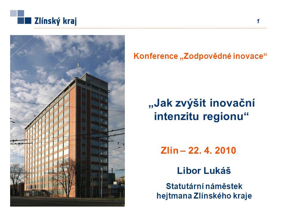 """1 """"Jak zvýšit inovační intenzitu regionu Libor Lukáš Statutární náměstek hejtmana Zlínského kraje Konference """"Zodpovědné inovace Zlín – 22."""