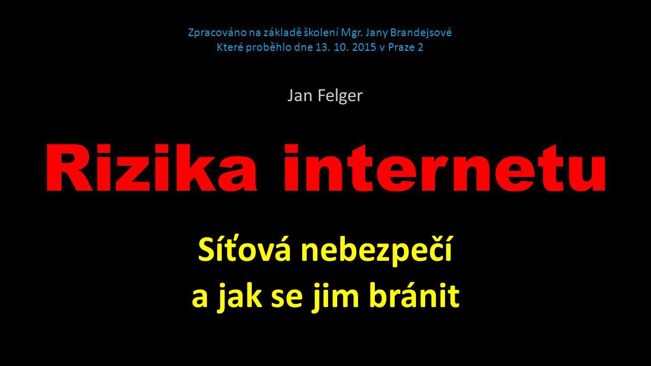 Rizika internetu Síťová nebezpečí a jak se jim bránit Jan Felger Zpracováno na základě školení Mgr.
