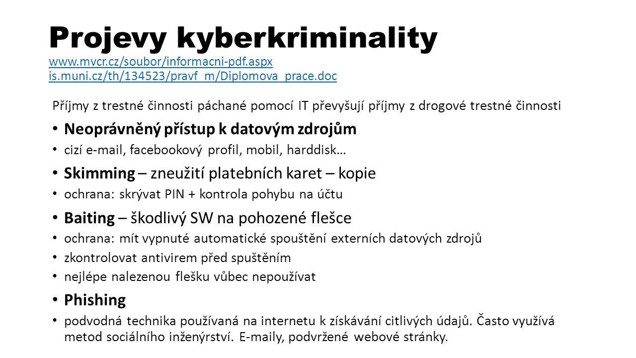 Projevy kyberkriminality www.mvcr.cz/soubor/informacni-pdf.aspx is.muni.cz/th/134523/pravf_m/Diplomova_prace.doc www.mvcr.cz/soubor/informacni-pdf.aspx is.muni.cz/th/134523/pravf_m/Diplomova_prace.doc Příjmy z trestné činnosti páchané pomocí IT převyšují příjmy z drogové trestné činnosti Neoprávněný přístup k datovým zdrojům cizí e-mail, facebookový profil, mobil, harddisk… Skimming – zneužití platebních karet – kopie ochrana: skrývat PIN + kontrola pohybu na účtu Baiting – škodlivý SW na pohozené flešce ochrana: mít vypnuté automatické spouštění externích datových zdrojů zkontrolovat antivirem před spuštěním nejlépe nalezenou flešku vůbec nepoužívat Phishing podvodná technika používaná na internetu k získávání citlivých údajů.