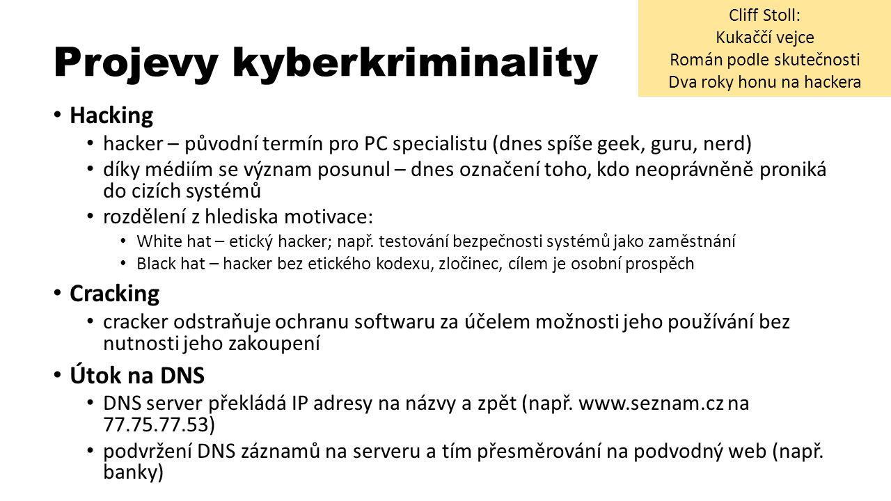 Projevy kyberkriminality Hacking hacker – původní termín pro PC specialistu (dnes spíše geek, guru, nerd) díky médiím se význam posunul – dnes označení toho, kdo neoprávněně proniká do cizích systémů rozdělení z hlediska motivace: White hat – etický hacker; např.