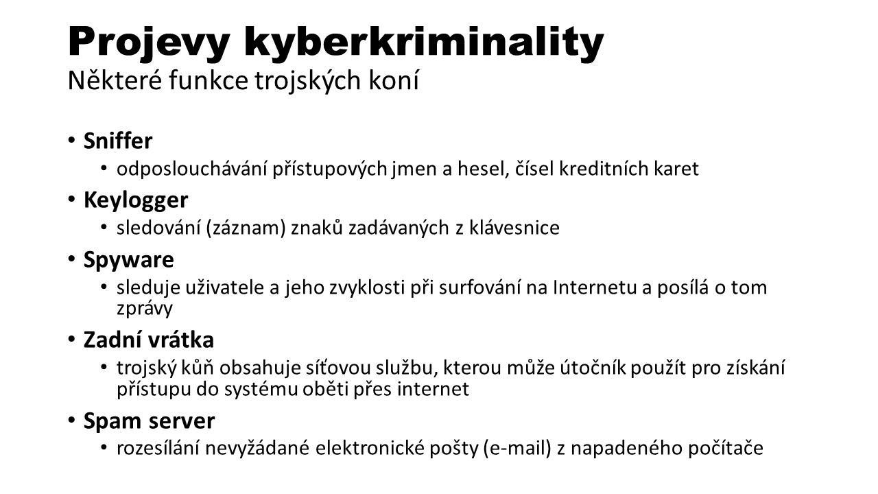 Projevy kyberkriminality Některé funkce trojských koní Sniffer odposlouchávání přístupových jmen a hesel, čísel kreditních karet Keylogger sledování (záznam) znaků zadávaných z klávesnice Spyware sleduje uživatele a jeho zvyklosti při surfování na Internetu a posílá o tom zprávy Zadní vrátka trojský kůň obsahuje síťovou službu, kterou může útočník použít pro získání přístupu do systému oběti přes internet Spam server rozesílání nevyžádané elektronické pošty (e-mail) z napadeného počítače