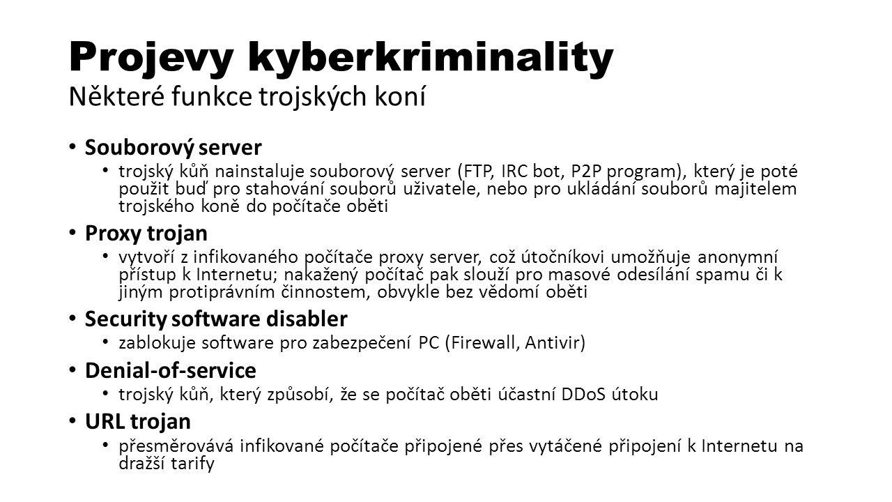 Projevy kyberkriminality Některé funkce trojských koní Souborový server trojský kůň nainstaluje souborový server (FTP, IRC bot, P2P program), který je poté použit buď pro stahování souborů uživatele, nebo pro ukládání souborů majitelem trojského koně do počítače oběti Proxy trojan vytvoří z infikovaného počítače proxy server, což útočníkovi umožňuje anonymní přístup k Internetu; nakažený počítač pak slouží pro masové odesílání spamu či k jiným protiprávním činnostem, obvykle bez vědomí oběti Security software disabler zablokuje software pro zabezpečení PC (Firewall, Antivir) Denial-of-service trojský kůň, který způsobí, že se počítač oběti účastní DDoS útoku URL trojan přesměrovává infikované počítače připojené přes vytáčené připojení k Internetu na dražší tarify
