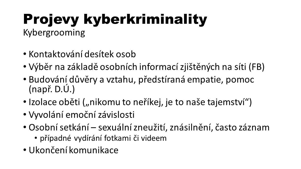 Projevy kyberkriminality Kybergrooming Kontaktování desítek osob Výběr na základě osobních informací zjištěných na síti (FB) Budování důvěry a vztahu, předstíraná empatie, pomoc (např.