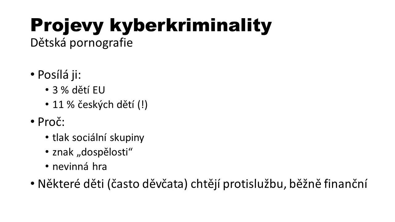 """Projevy kyberkriminality Dětská pornografie Posílá ji: 3 % dětí EU 11 % českých dětí (!) Proč: tlak sociální skupiny znak """"dospělosti nevinná hra Některé děti (často děvčata) chtějí protislužbu, běžně finanční"""