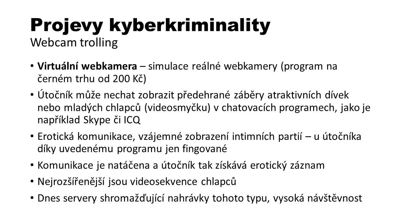 Projevy kyberkriminality Webcam trolling Virtuální webkamera – simulace reálné webkamery (program na černém trhu od 200 Kč) Útočník může nechat zobrazit předehrané záběry atraktivních dívek nebo mladých chlapců (videosmyčku) v chatovacích programech, jako je například Skype či ICQ Erotická komunikace, vzájemné zobrazení intimních partií – u útočníka díky uvedenému programu jen fingované Komunikace je natáčena a útočník tak získává erotický záznam Nejrozšířenější jsou videosekvence chlapců Dnes servery shromažďující nahrávky tohoto typu, vysoká návštěvnost