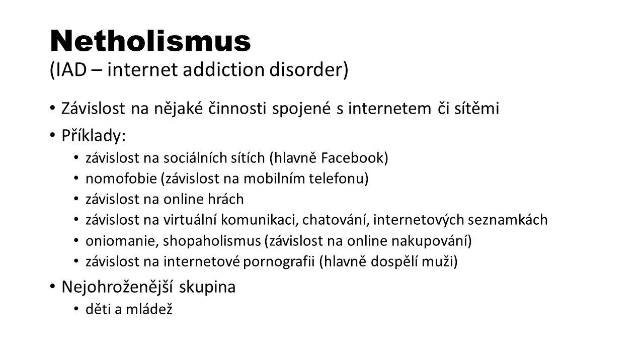 Netholismus (IAD – internet addiction disorder) Závislost na nějaké činnosti spojené s internetem či sítěmi Příklady: závislost na sociálních sítích (hlavně Facebook) nomofobie (závislost na mobilním telefonu) závislost na online hrách závislost na virtuální komunikaci, chatování, internetových seznamkách oniomanie, shopaholismus (závislost na online nakupování) závislost na internetové pornografii (hlavně dospělí muži) Nejohroženější skupina děti a mládež