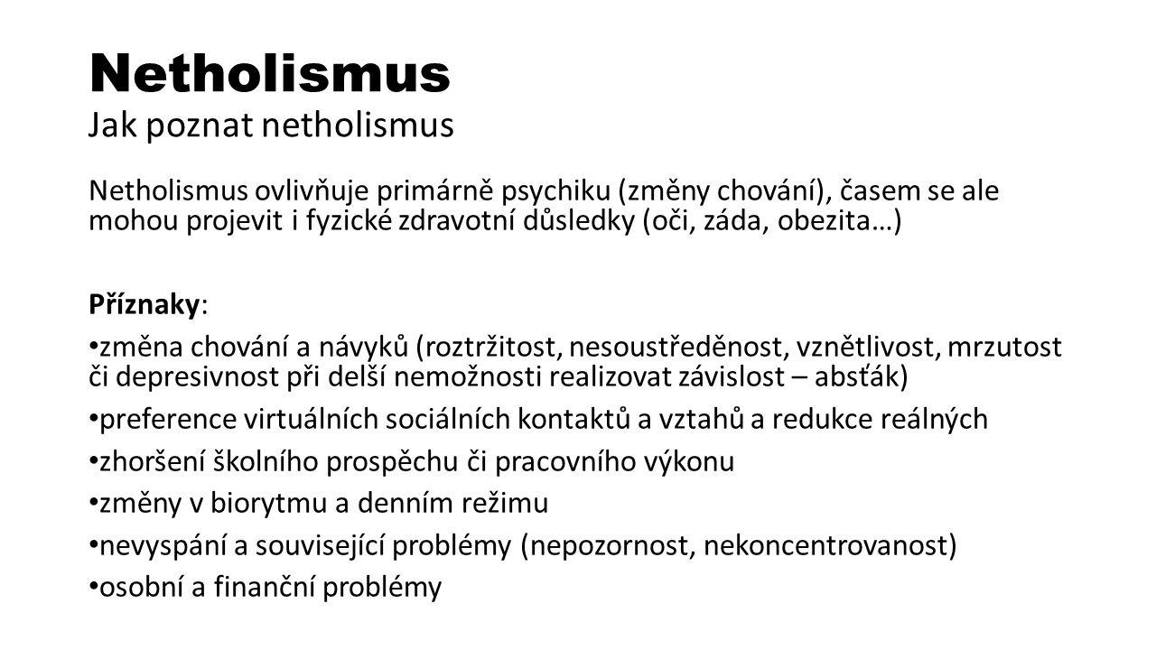 Netholismus Jak poznat netholismus Netholismus ovlivňuje primárně psychiku (změny chování), časem se ale mohou projevit i fyzické zdravotní důsledky (oči, záda, obezita…) Příznaky: změna chování a návyků (roztržitost, nesoustředěnost, vznětlivost, mrzutost či depresivnost při delší nemožnosti realizovat závislost – absťák) preference virtuálních sociálních kontaktů a vztahů a redukce reálných zhoršení školního prospěchu či pracovního výkonu změny v biorytmu a denním režimu nevyspání a související problémy (nepozornost, nekoncentrovanost) osobní a finanční problémy