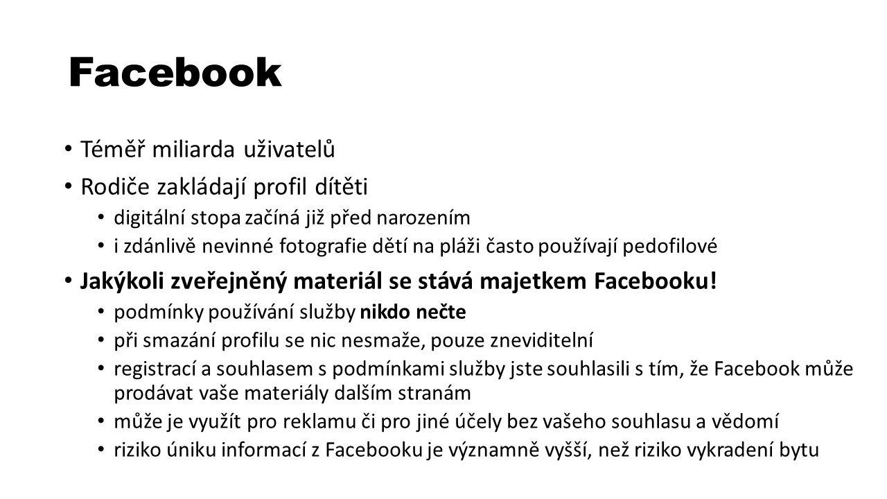 Facebook Téměř miliarda uživatelů Rodiče zakládají profil dítěti digitální stopa začíná již před narozením i zdánlivě nevinné fotografie dětí na pláži často používají pedofilové Jakýkoli zveřejněný materiál se stává majetkem Facebooku.