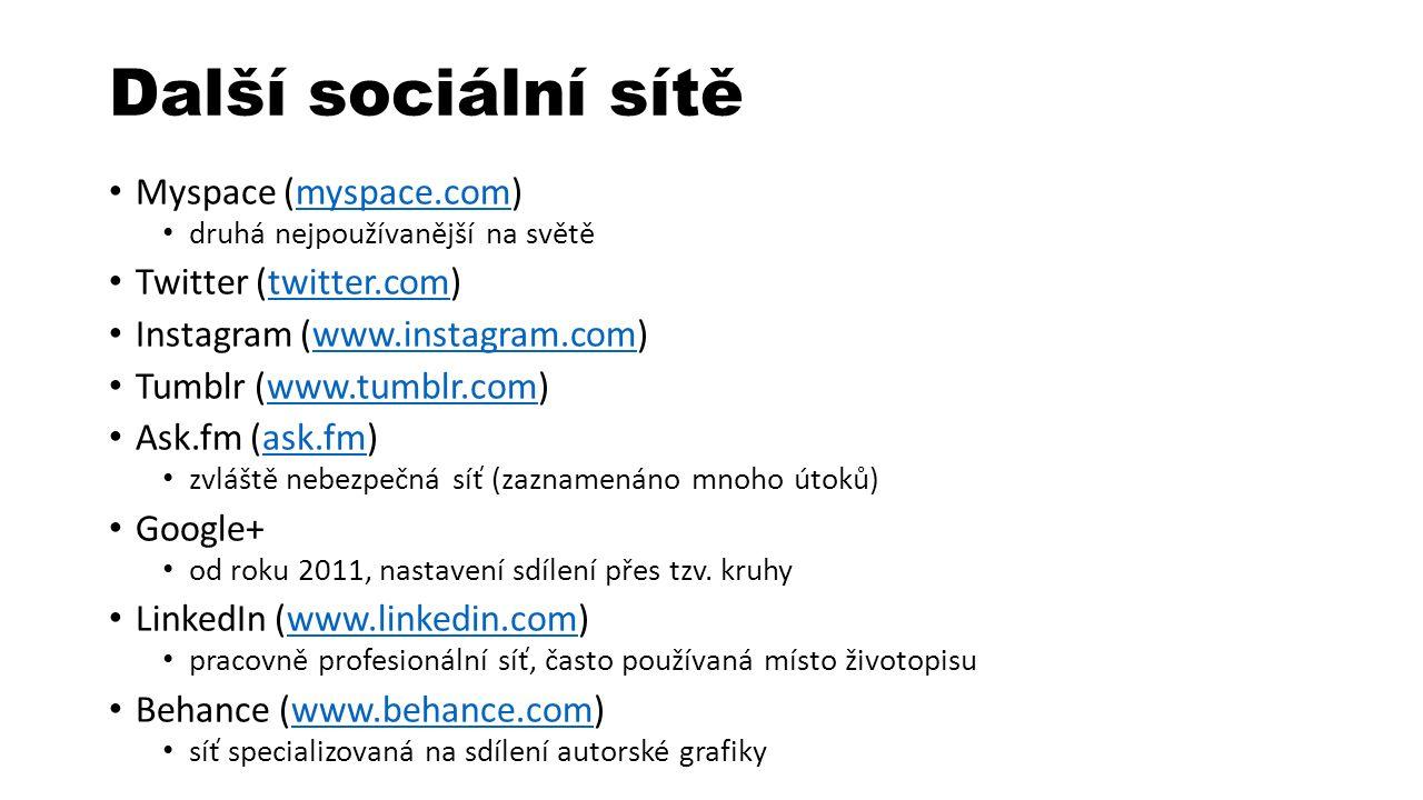 Další sociální sítě Myspace (myspace.com)myspace.com druhá nejpoužívanější na světě Twitter (twitter.com)twitter.com Instagram (www.instagram.com)www.instagram.com Tumblr (www.tumblr.com)www.tumblr.com Ask.fm (ask.fm)ask.fm zvláště nebezpečná síť (zaznamenáno mnoho útoků) Google+ od roku 2011, nastavení sdílení přes tzv.