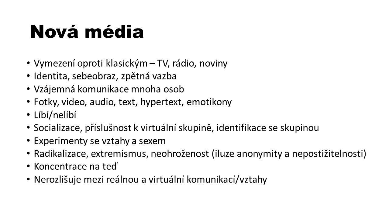 Nová média Vymezení oproti klasickým – TV, rádio, noviny Identita, sebeobraz, zpětná vazba Vzájemná komunikace mnoha osob Fotky, video, audio, text, hypertext, emotikony Líbí/nelíbí Socializace, příslušnost k virtuální skupině, identifikace se skupinou Experimenty se vztahy a sexem Radikalizace, extremismus, neohroženost (iluze anonymity a nepostižitelnosti) Koncentrace na teď Nerozlišuje mezi reálnou a virtuální komunikací/vztahy
