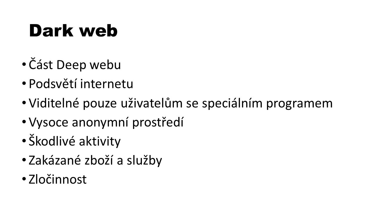 Dark web Část Deep webu Podsvětí internetu Viditelné pouze uživatelům se speciálním programem Vysoce anonymní prostředí Škodlivé aktivity Zakázané zboží a služby Zločinnost