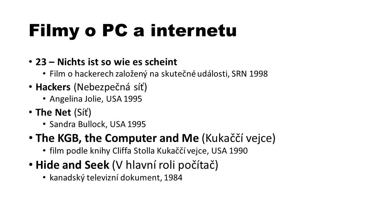 Filmy o PC a internetu 23 – Nichts ist so wie es scheint Film o hackerech založený na skutečné události, SRN 1998 Hackers (Nebezpečná síť) Angelina Jolie, USA 1995 The Net (Síť) Sandra Bullock, USA 1995 The KGB, the Computer and Me (Kukaččí vejce) film podle knihy Cliffa Stolla Kukaččí vejce, USA 1990 Hide and Seek (V hlavní roli počítač) kanadský televizní dokument, 1984