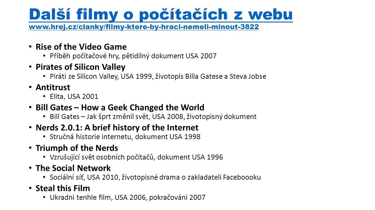 Další filmy o počítačích z webu www.hrej.cz/clanky/filmy-ktere-by-hraci-nemeli-minout-3822 Rise of the Video Game Příběh počítačové hry, pětidílný dokument USA 2007 Pirates of Silicon Valley Piráti ze Silicon Valley, USA 1999, životopis Billa Gatese a Steva Jobse Antitrust Elita, USA 2001 Bill Gates – How a Geek Changed the World Bill Gates – Jak šprt změnil svět, USA 2008, životopisný dokument Nerds 2.0.1: A brief history of the Internet Stručná historie internetu, dokument USA 1998 Triumph of the Nerds Vzrušující svět osobních počítačů, dokument USA 1996 The Social Network Sociální síť, USA 2010, životopisné drama o zakladateli Faceboooku Steal this Film Ukradni tenhle film, USA 2006, pokračování 2007