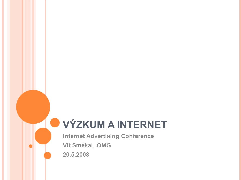 VÝZKUM A INTERNET Internet Advertising Conference Vít Smékal, OMG 20.5.2008