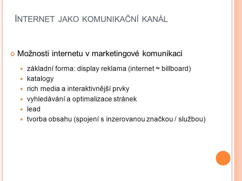 I NTERNET JAKO KOMUNIKAČNÍ KANÁL Možnosti internetu v marketingové komunikaci základní forma: display reklama (internet ≈ billboard) katalogy rich media a interaktivnější prvky vyhledávání a optimalizace stránek lead tvorba obsahu (spojení s inzerovanou značkou / službou)