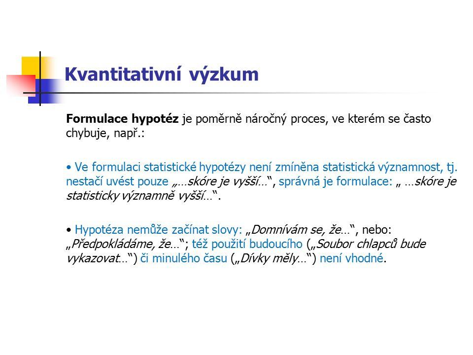 Kvantitativní výzkum Formulace hypotéz je poměrně náročný proces, ve kterém se často chybuje, např.: Ve formulaci statistické hypotézy není zmíněna statistická významnost, tj.