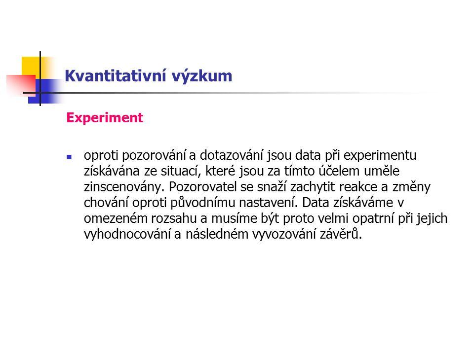 Kvantitativní výzkum Experiment oproti pozorování a dotazování jsou data při experimentu získávána ze situací, které jsou za tímto účelem uměle zinscenovány.