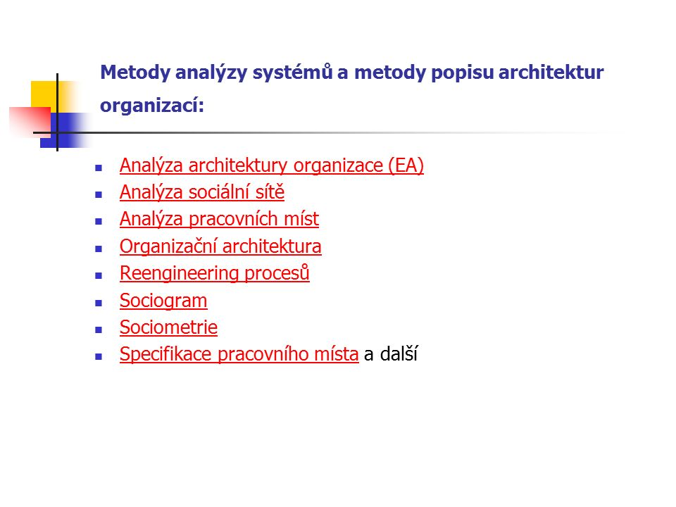 Metody analýzy systémů a metody popisu architektur organizací: Analýza architektury organizace (EA) Analýza sociální sítě Analýza pracovních míst Organizační architektura Reengineering procesů Sociogram Sociometrie Specifikace pracovního místa a další Specifikace pracovního místa